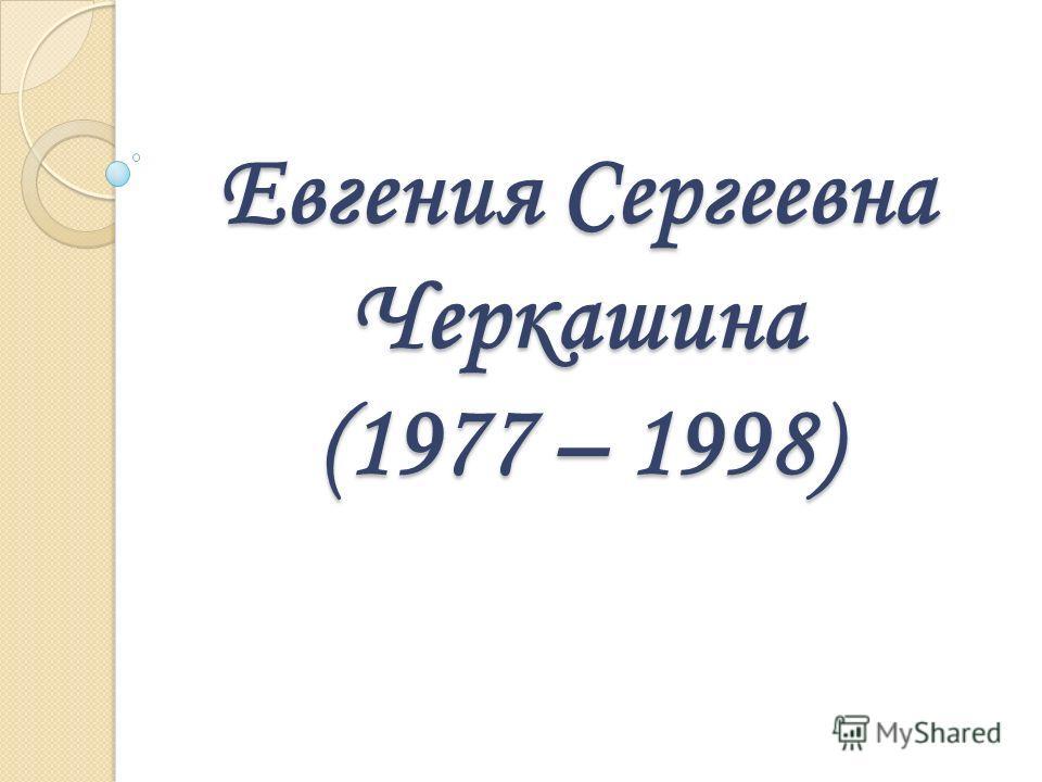 Евгения Сергеевна Черкашина (1977 – 1998)
