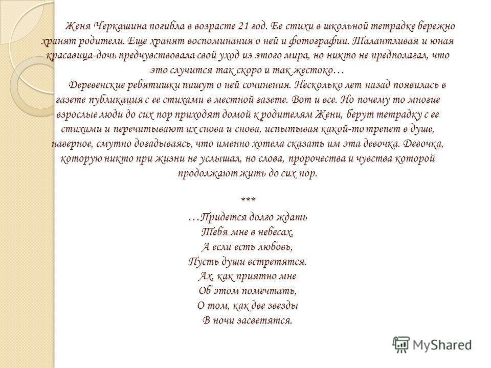 Женя Черкашина погибла в возрасте 21 год. Ее стихи в школьной тетрадке бережно хранят родители. Еще хранят воспоминания о ней и фотографии. Талантливая и юная красавица-дочь предчувствовала свой уход из этого мира, но никто не предполагал, что это сл