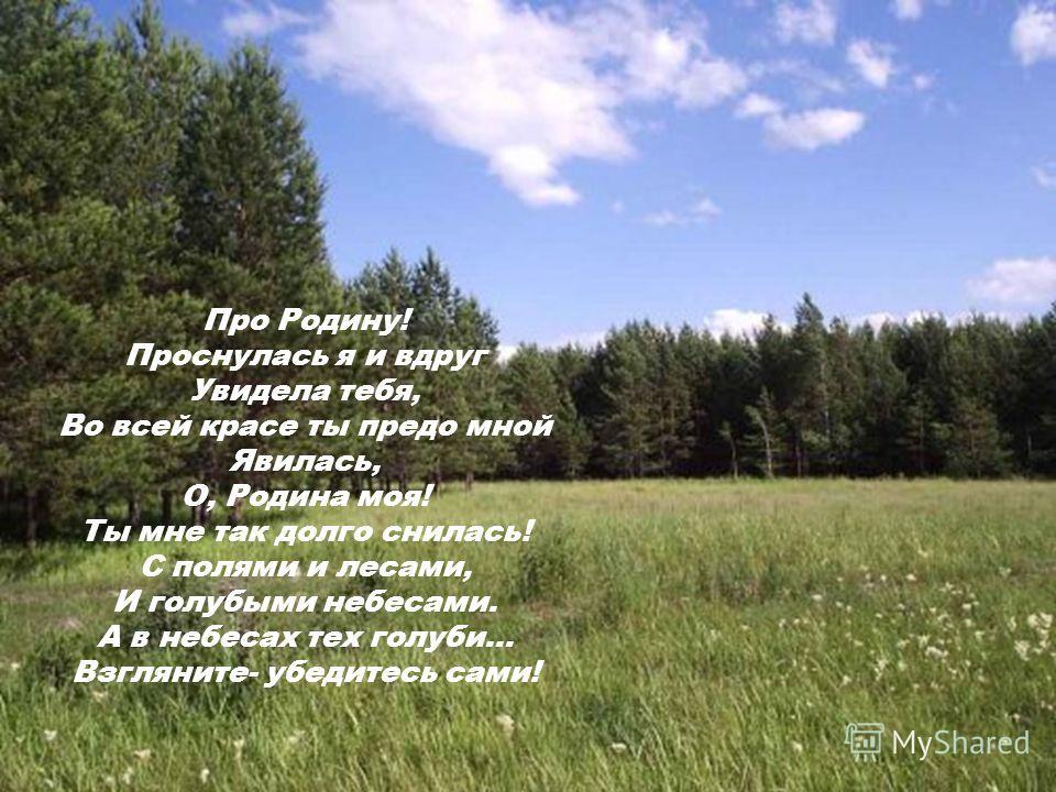 Про Родину! Проснулась я и вдруг Увидела тебя, Во всей красе ты предо мной Явилась, О, Родина моя! Ты мне так долго снилась! С полями и лесами, И голубыми небесами. А в небесах тех голуби… Взгляните- убедитесь сами!