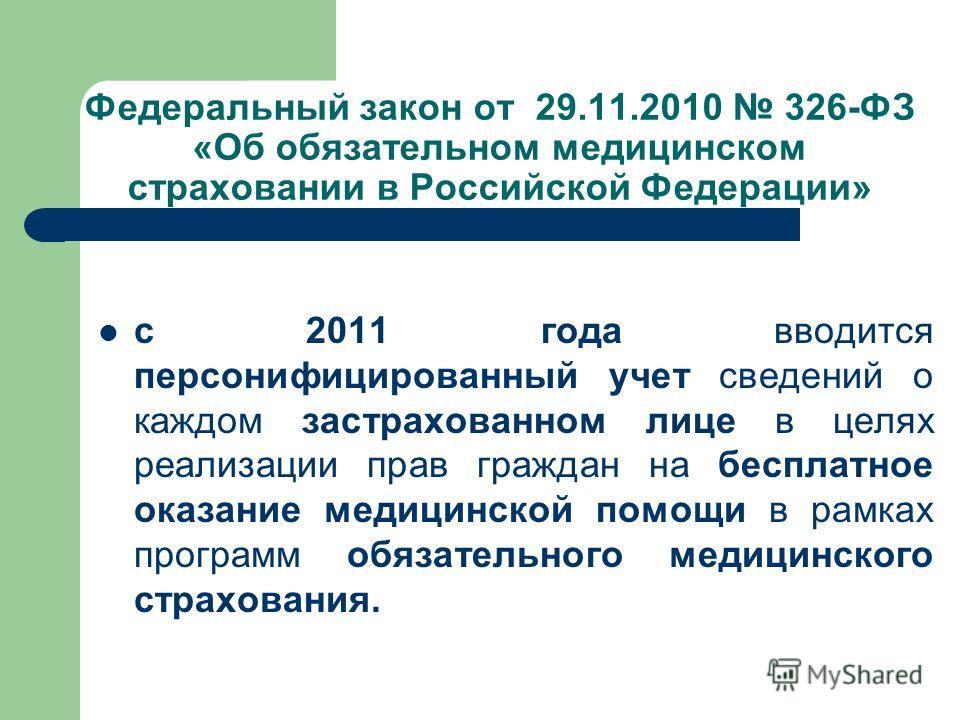 Федеральный закон от 29.11.2010 326-ФЗ «Об обязательном медицинском страховании в Российской Федерации» с 2011 года вводится персонифицированный учет сведений о каждом застрахованном лице в целях реализации прав граждан на бесплатное оказание медицин