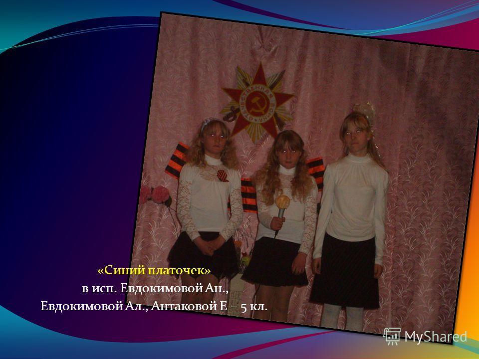 «Синий платочек» в исп. Евдокимовой Ан., Евдокимовой Ал., Антаковой Е – 5 кл.
