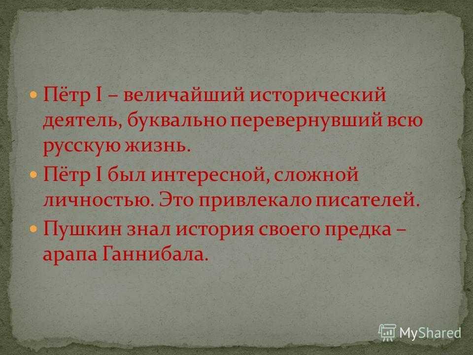Пётр I – величайший исторический деятель, буквально перевернувший всю русскую жизнь. Пётр I был интересной, сложной личностью. Это привлекало писателей. Пушкин знал история своего предка – арапа Ганнибала.