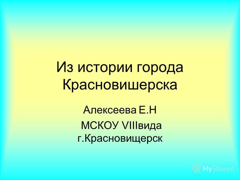 Из истории города Красновишерска Алексеева Е.Н МСКОУ VIIIвида г.Красновищерск