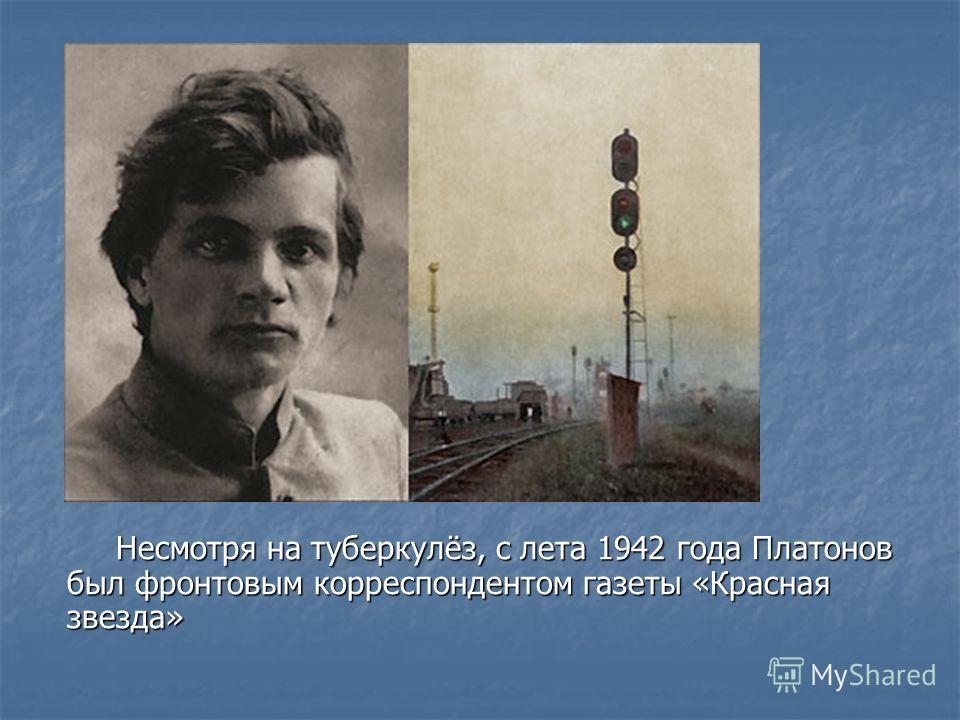 Несмотря на туберкулёз, с лета 1942 года Платонов был фронтовым корреспондентом газеты «Красная звезда» Несмотря на туберкулёз, с лета 1942 года Платонов был фронтовым корреспондентом газеты «Красная звезда»