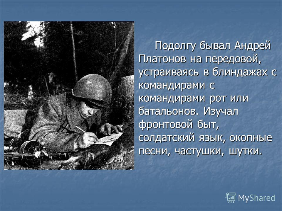 Подолгу бывал Андрей Платонов на передовой, устраиваясь в блиндажах с командирами с командирами рот или батальонов. Изучал фронтовой быт, солдатский язык, окопные песни, частушки, шутки.