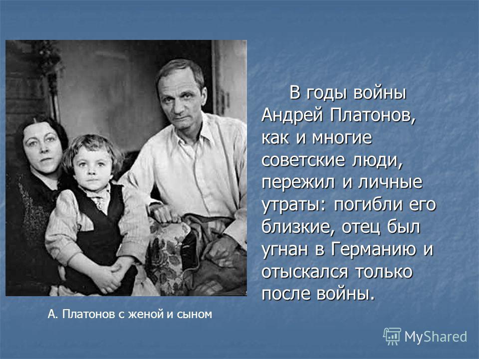 В годы войны Андрей Платонов, как и многие советские люди, пережил и личные утраты: погибли его близкие, отец был угнан в Германию и отыскался только после войны. А. Платонов с женой и сыном