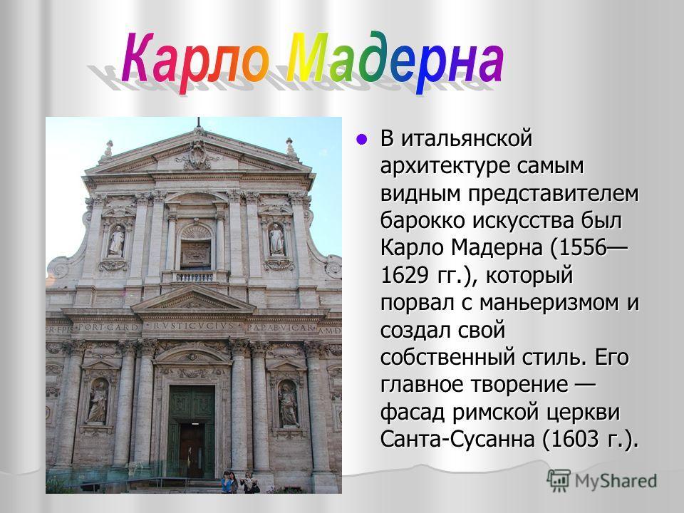 В итальянской архитектуре самым видным представителем барокко искусства был Карло Мадерна (1556 1629 гг.), который порвал с маньеризмом и создал свой собственный стиль. Его главное творение фасад римской церкви Санта-Сусанна (1603 г.). В итальянской