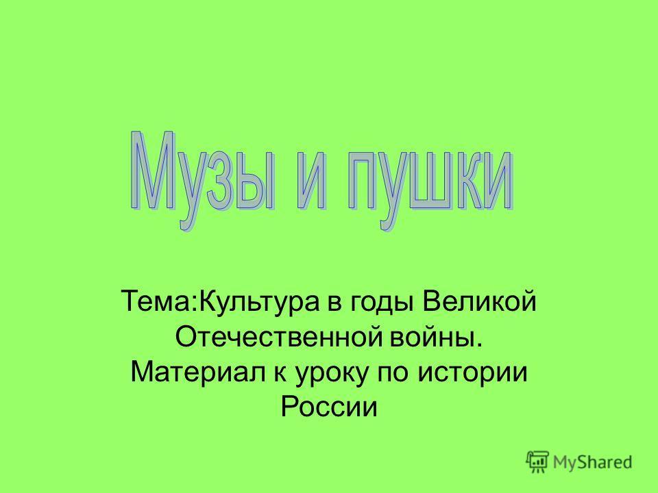 Тема:Культура в годы Великой Отечественной войны. Материал к уроку по истории России
