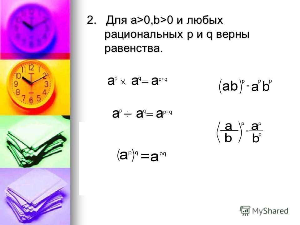 2. Для а>0,b>0 и любых рациональных p и q верны равенства.
