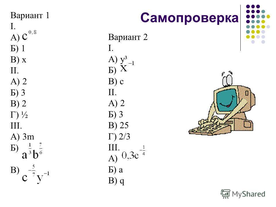 Самопроверка Вариант 1 I. А) Б) 1 В) x II. А) 2 Б) 3 В) 2 Г) ½ III. А) 3m Б) В) Вариант 2 I. А) y³ Б) В) с II. А) 2 Б) 3 В) 25 Г) 2/3 III. А) Б) а В) q