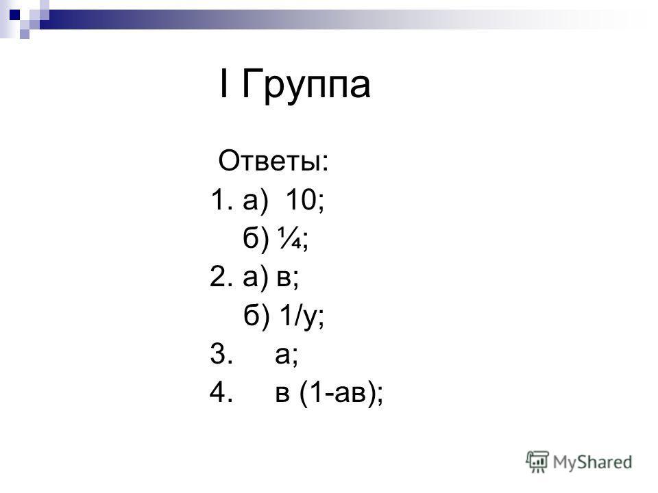 I Группа Ответы: 1. а) 10; б) ¼; 2. а) в; б) 1/y; 3. а; 4. в (1-ав);
