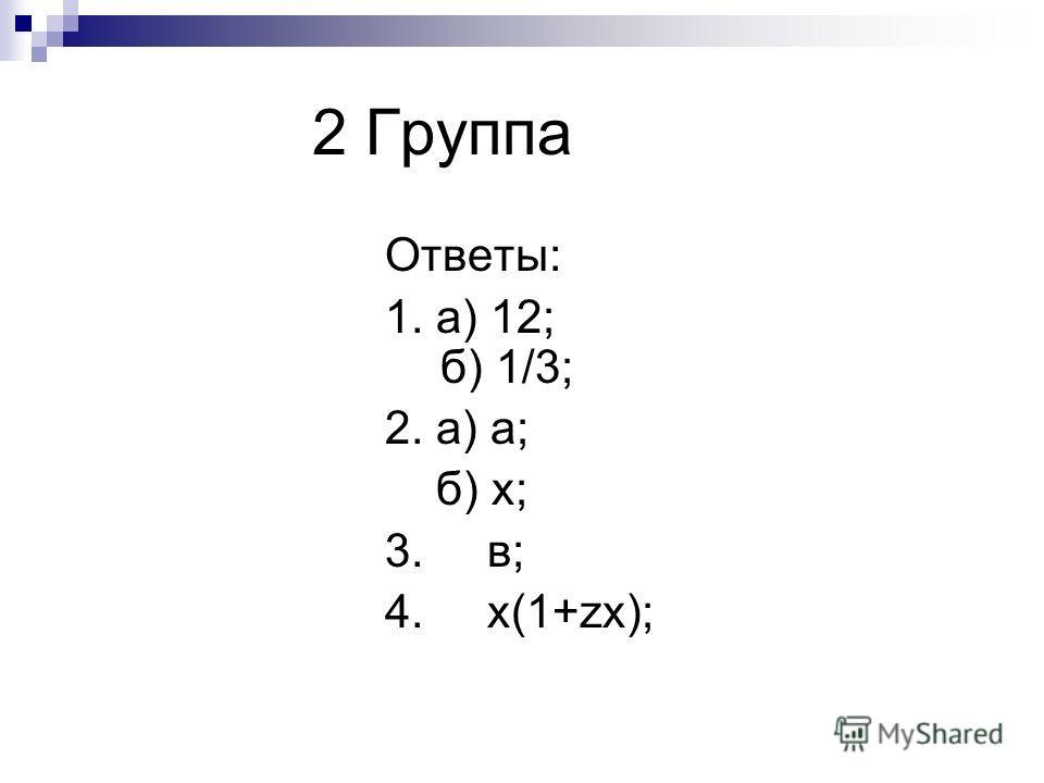 2 Группа Ответы: 1. а) 12; б) 1/3; 2. а) а; б) x; 3. в; 4. x(1+zx);
