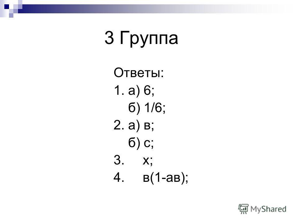 3 Группа Ответы: 1. а) 6; б) 1/6; 2. а) в; б) с; 3. x; 4. в(1-ав);