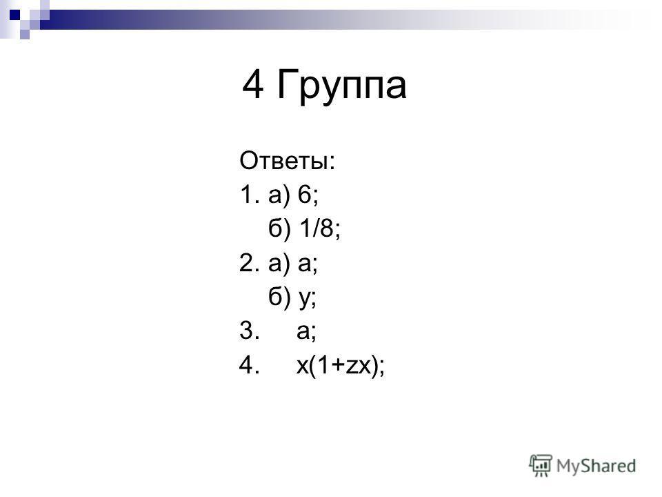 4 Группа Ответы: 1. а) 6; б) 1/8; 2. а) а; б) у; 3. а; 4. x(1+zx);