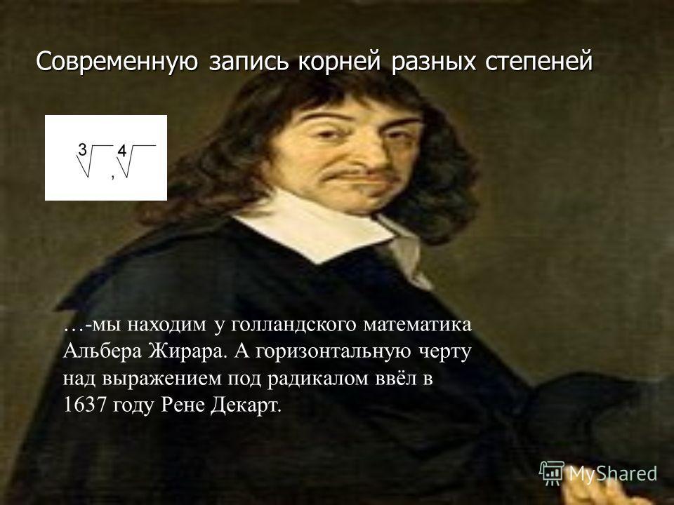 Современную запись корней разных степеней …-мы находим у голландского математика Альбера Жирара. А горизонтальную черту над выражением под радикалом ввёл в 1637 году Рене Декарт.