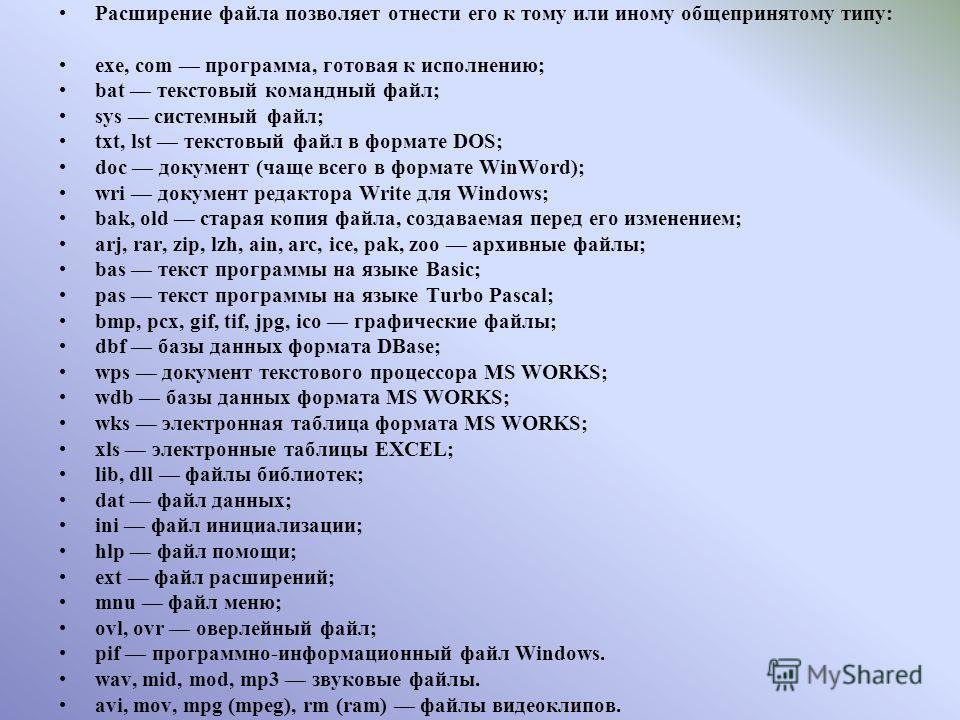 Расширение файла позволяет отнести его к тому или иному общепринятому типу: exe, com программа, готовая к исполнению; bat текстовый командный файл; sys системный файл; txt, lst текстовый файл в формате DOS; doc документ (чаще всего в формате WinWord)