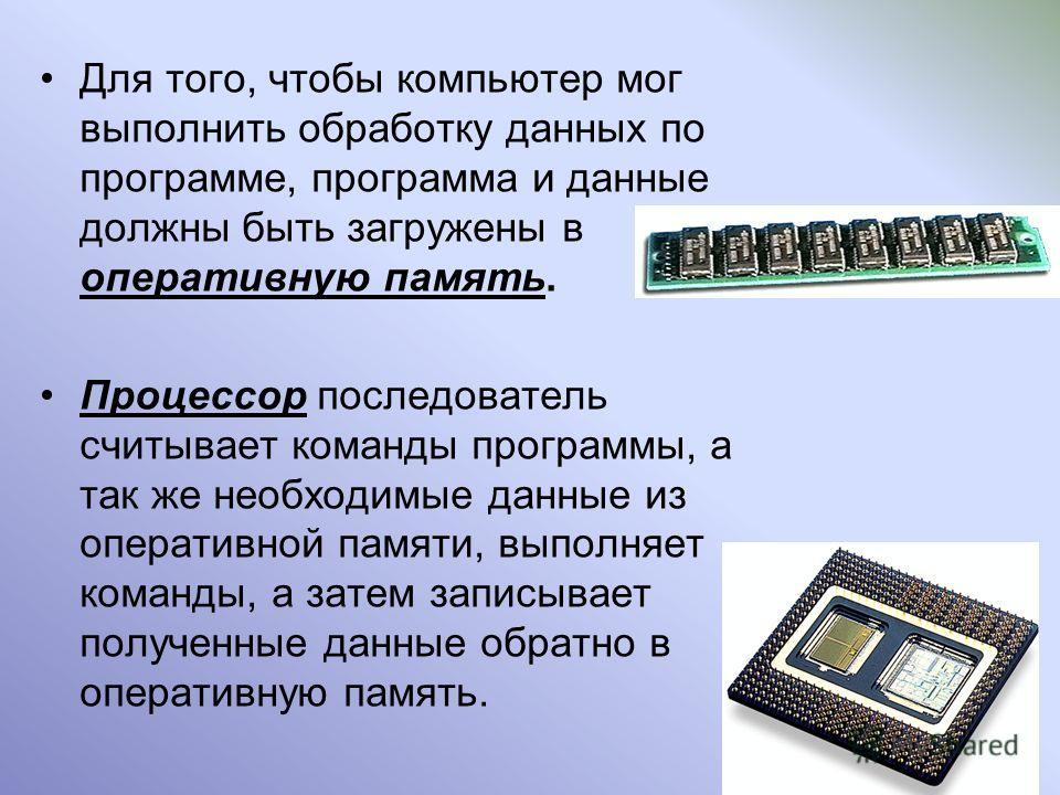 Для того, чтобы компьютер мог выполнить обработку данных по программе, программа и данные должны быть загружены в оперативную память. Процессор последователь считывает команды программы, а так же необходимые данные из оперативной памяти, выполняет ко