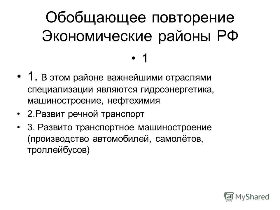 Обобщающее повторение Экономические районы РФ 1 1. В этом районе важнейшими отраслями специализации являются гидроэнергетика, машиностроение, нефтехимия 2.Развит речной транспорт 3. Развито транспортное машиностроение (производство автомобилей, самол