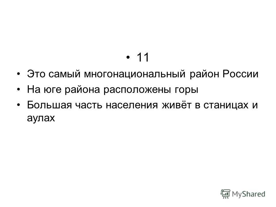 11 Это самый многонациональный район России На юге района расположены горы Большая часть населения живёт в станицах и аулах
