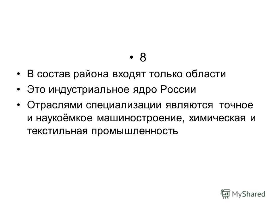 8 В состав района входят только области Это индустриальное ядро России Отраслями специализации являются точное и наукоёмкое машиностроение, химическая и текстильная промышленность