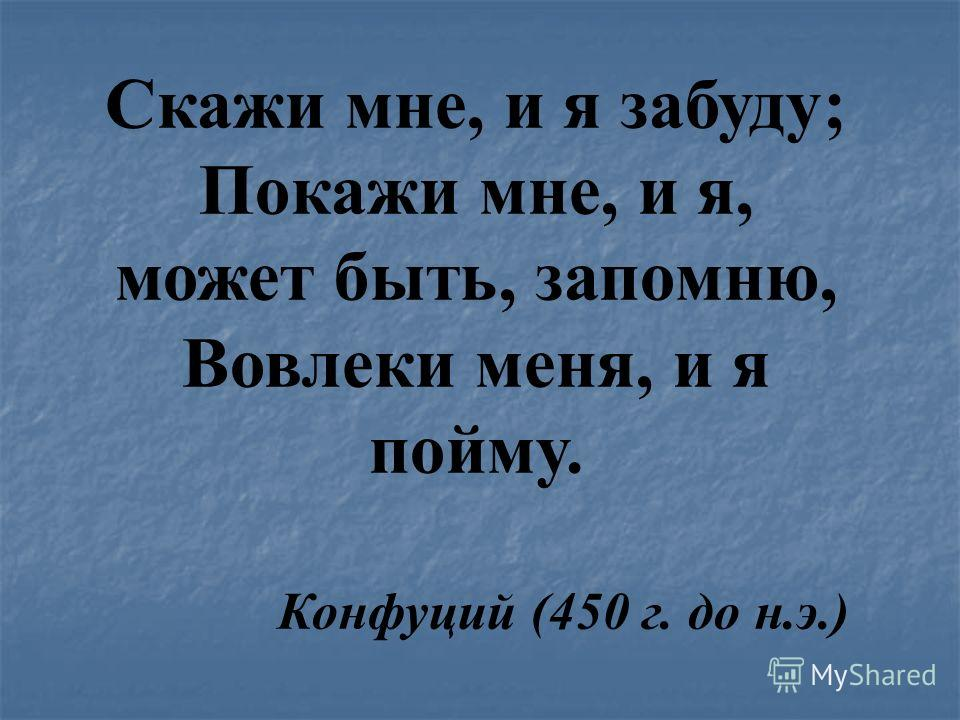 Скажи мне, и я забуду; Покажи мне, и я, может быть, запомню, Вовлеки меня, и я пойму. Конфуций (450 г. до н.э.)