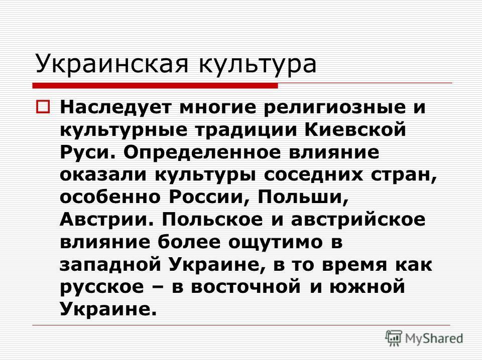 Украинская культура Наследует многие религиозные и культурные традиции Киевской Руси. Определенное влияние оказали культуры соседних стран, особенно России, Польши, Австрии. Польское и австрийское влияние более ощутимо в западной Украине, в то время