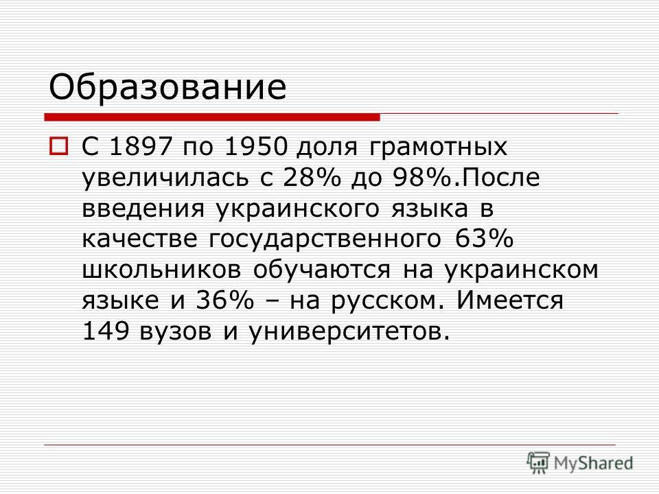Образование С 1897 по 1950 доля грамотных увеличилась с 28% до 98%.После введения украинского языка в качестве государственного 63% школьников обучаются на украинском языке и 36% – на русском. Имеется 149 вузов и университетов.