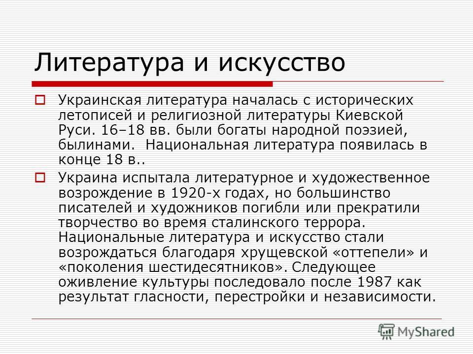 Литература и искусство Украинская литература началась с исторических летописей и религиозной литературы Киевской Руси. 16–18 вв. были богаты народной поэзией, былинами. Национальная литература появилась в конце 18 в.. Украина испытала литературное и