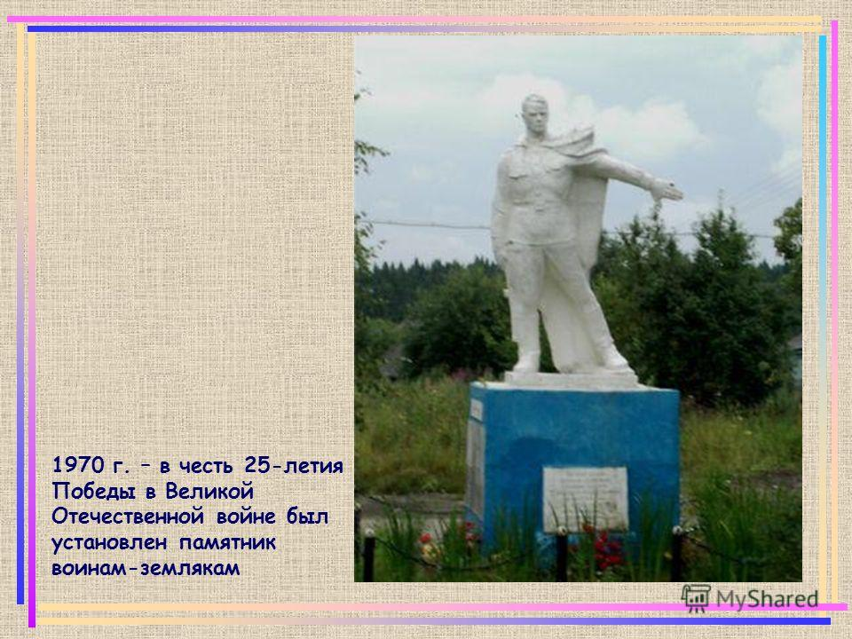 1970 г. – в честь 25-летия Победы в Великой Отечественной войне был установлен памятник воинам-землякам