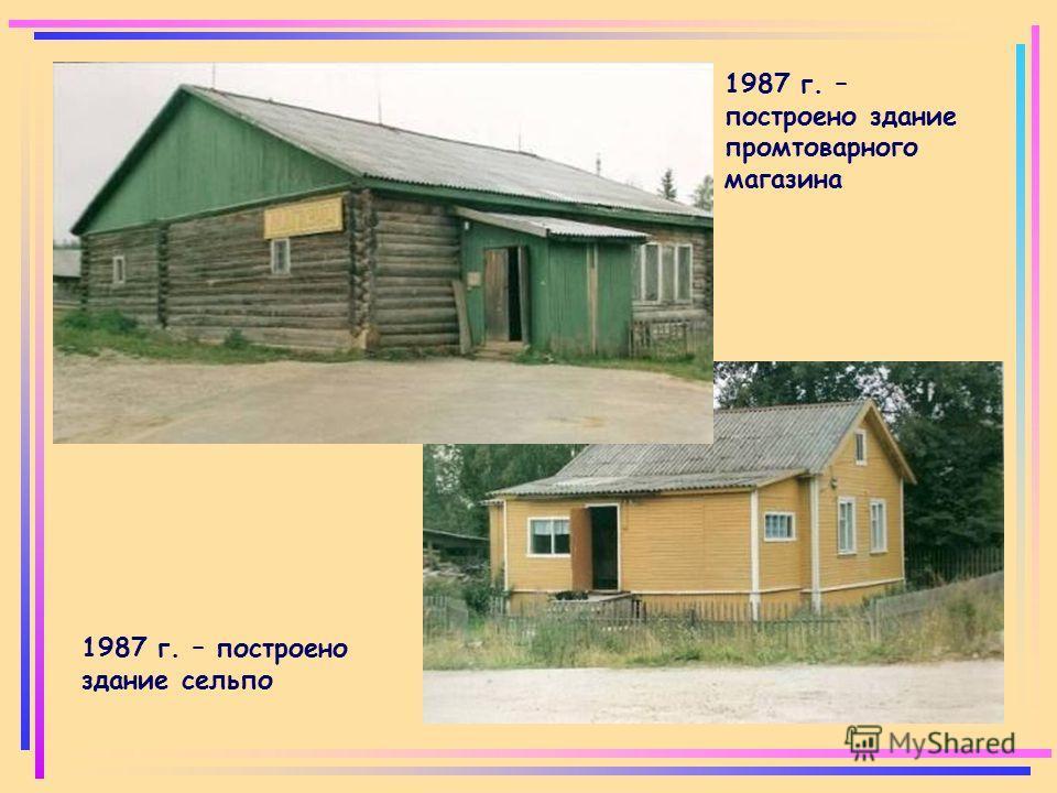 1987 г. – построено здание сельпо 1987 г. – построено здание промтоварного магазина