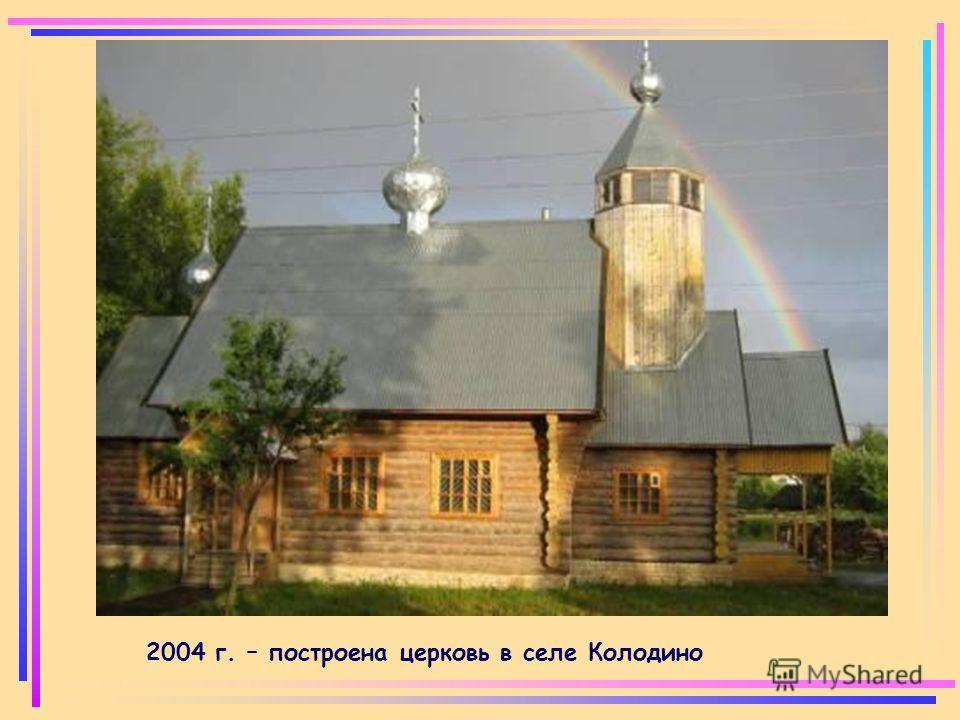 2004 г. – построена церковь в селе Колодино