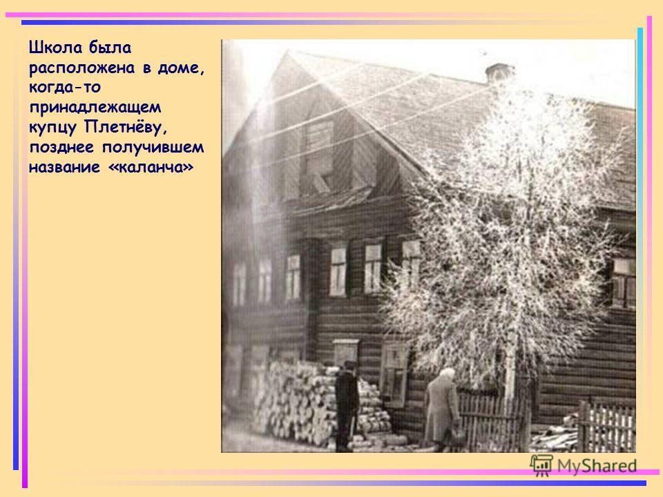 Школа была расположена в доме, когда-то принадлежащем купцу Плетнёву, позднее получившем название «каланча»