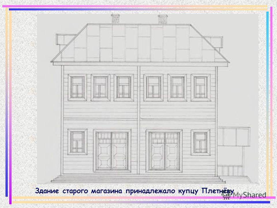 Здание старого магазина принадлежало купцу Плетнёву