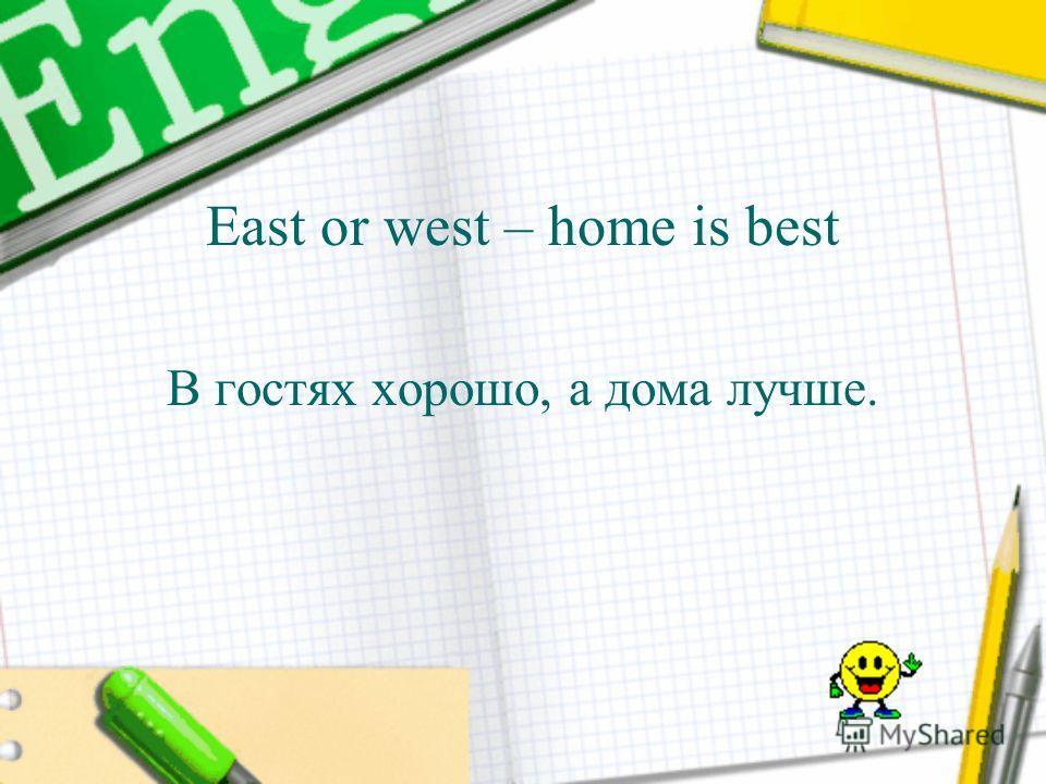 East or west – home is best В гостях хорошо, а дома лучше.