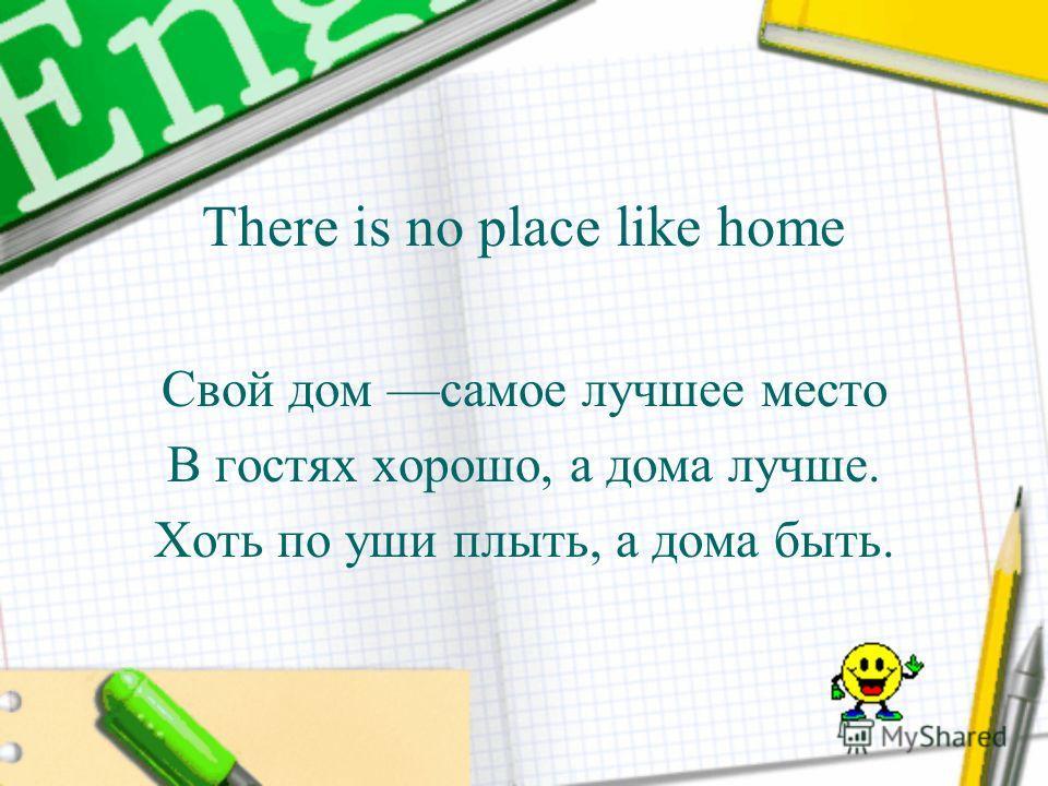 There is no place like home Свой дом самое лучшее место В гостях хорошо, а дома лучше. Хоть по уши плыть, а дома быть.