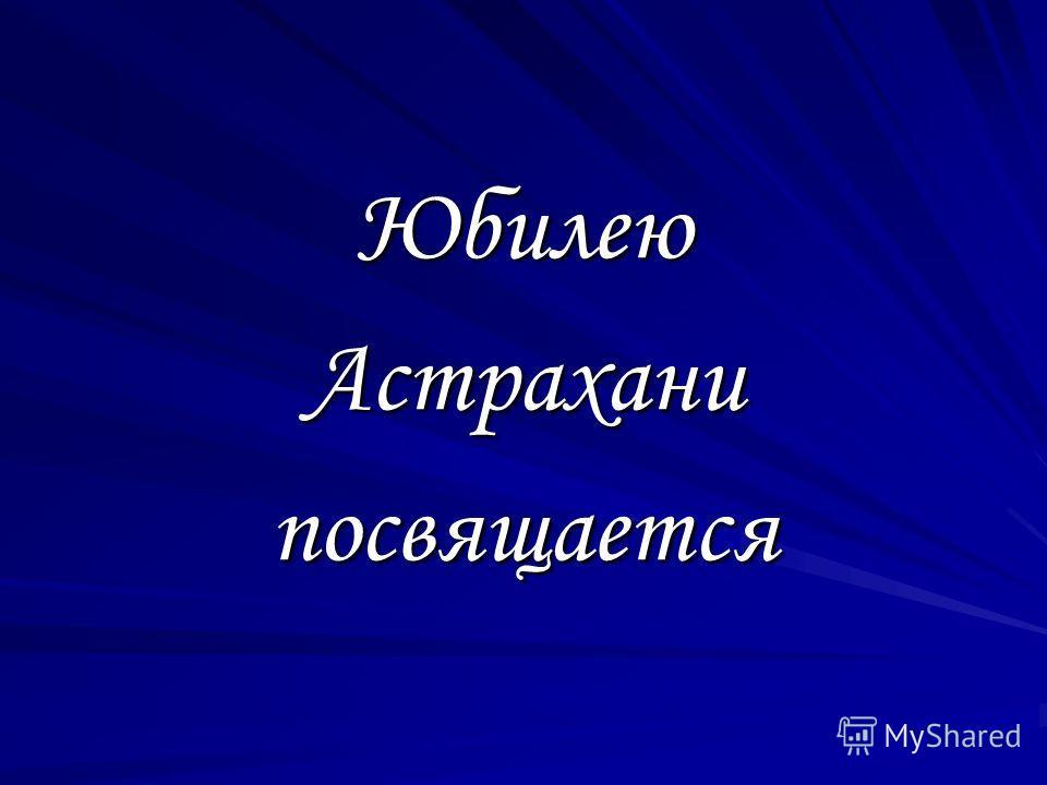 Юбилею Астрахани посвящается