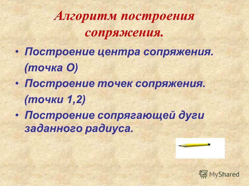 Алгоритм построения сопряжения. Построение центра сопряжения. (точка О) Построение точек сопряжения. (точки 1,2) Построение сопрягающей дуги заданного радиуса.