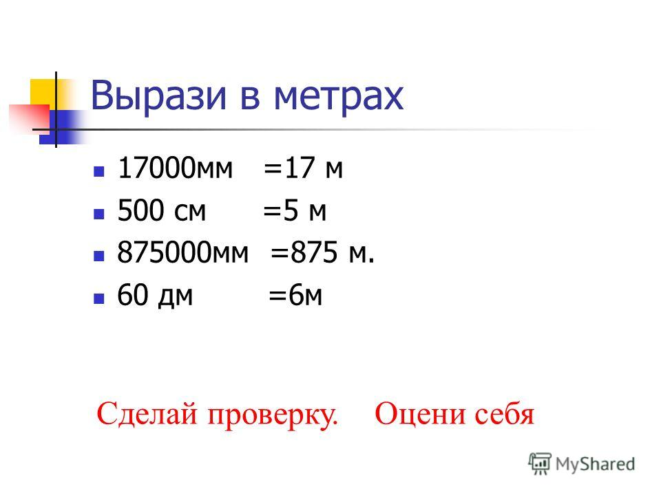 Вырази в метрах 17000мм =17 м 500 см =5 м 875000мм =875 м. 60 дм =6м Сделай проверку. Оцени себя