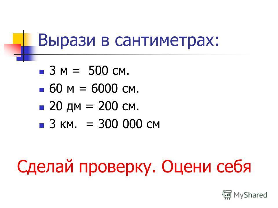 Вырази в сантиметрах: 3 м = 500 см. 60 м = 6000 см. 20 дм = 200 см. 3 км. = 300 000 см Сделай проверку. Оцени себя