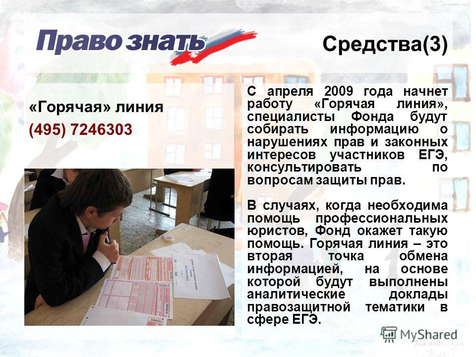 Средства(3) С апреля 2009 года начнет работу «Горячая линия», специалисты Фонда будут собирать информацию о нарушениях прав и законных интересов участников ЕГЭ, консультировать по вопросам защиты прав. В случаях, когда необходима помощь профессиональ