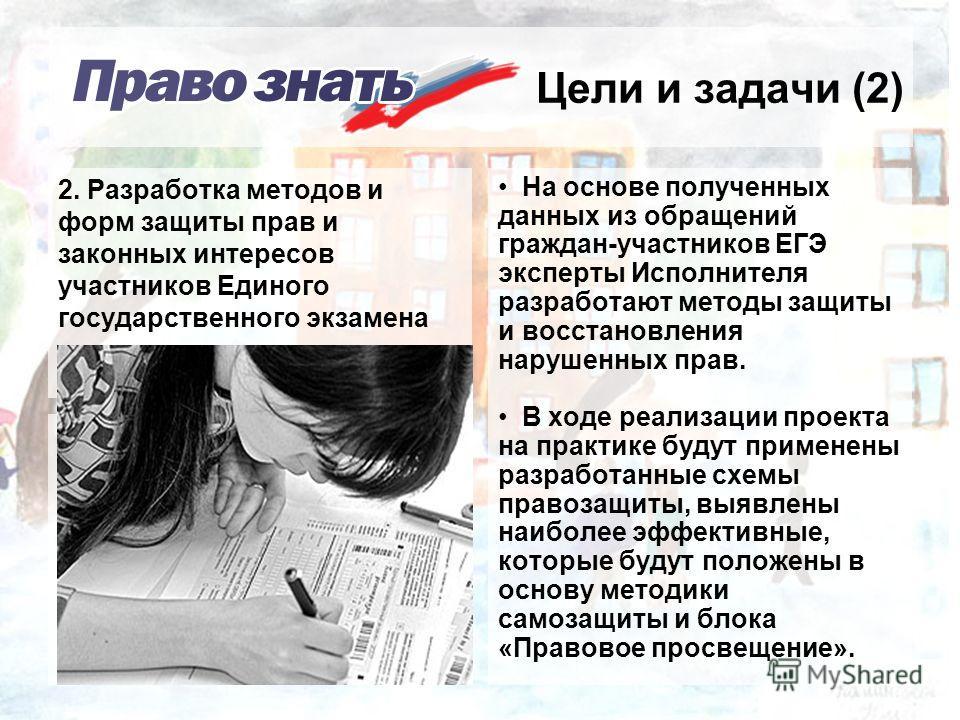 Цели и задачи (2) На основе полученных данных из обращений граждан-участников ЕГЭ эксперты Исполнителя разработают методы защиты и восстановления нарушенных прав. В ходе реализации проекта на практике будут применены разработанные схемы правозащиты,
