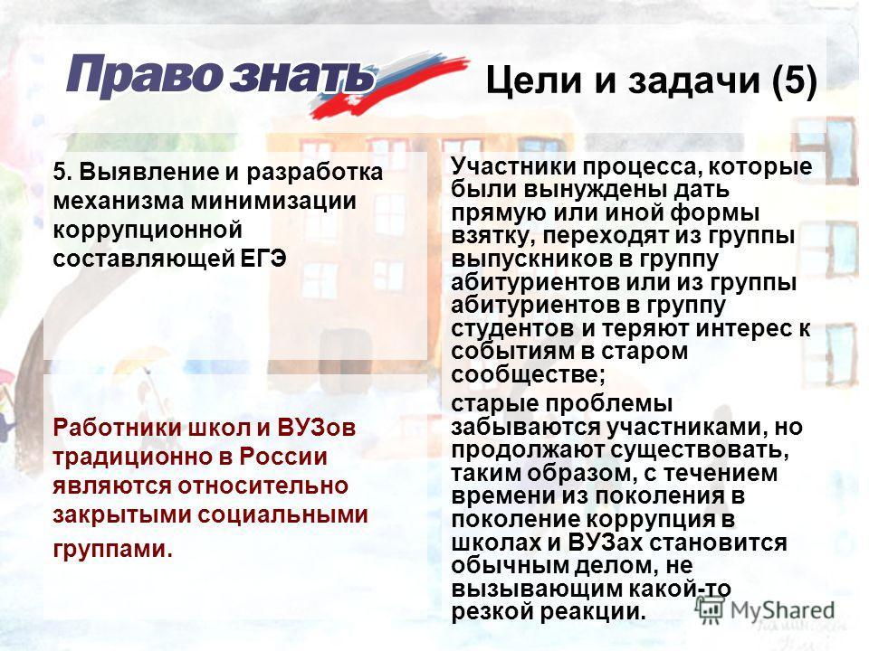 Цели и задачи (5) Работники школ и ВУЗов традиционно в России являются относительно закрытыми социальными группами. Участники процесса, которые были вынуждены дать прямую или иной формы взятку, переходят из группы выпускников в группу абитуриентов ил