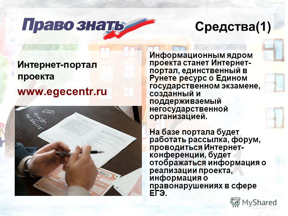 Средства(1) Информационным ядром проекта станет Интернет- портал, единственный в Рунете ресурс о Едином государственном экзамене, созданный и поддерживаемый негосударственной организацией. На базе портала будет работать рассылка, форум, проводиться И