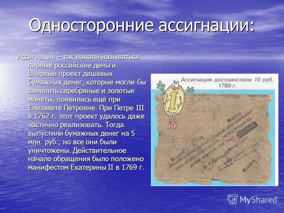 Односторонние ассигнации: Ассигнации – так начали называться первые российские деньги. Впервые проект дешёвых бумажных денег, которые могли бы заменить серебряные и золотые монеты, появились ещё при Елизавете Петровне. При Петре III в 1762 г. этот пр