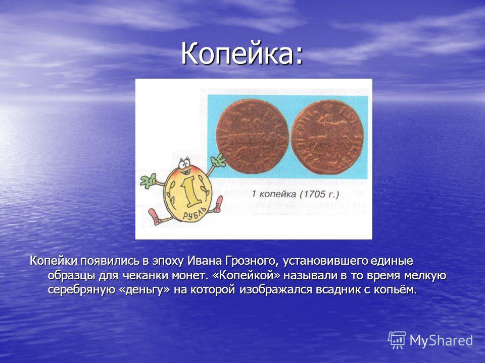 Копейка: Копейки появились в эпоху Ивана Грозного, установившего единые образцы для чеканки монет. «Копейкой» называли в то время мелкую серебряную «деньгу» на которой изображался всадник с копьём.