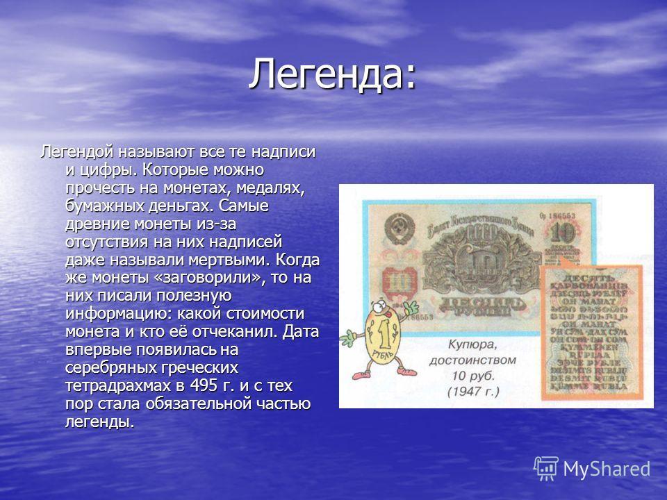 Легенда: Легендой называют все те надписи и цифры. Которые можно прочесть на монетах, медалях, бумажных деньгах. Самые древние монеты из-за отсутствия на них надписей даже называли мертвыми. Когда же монеты «заговорили», то на них писали полезную инф