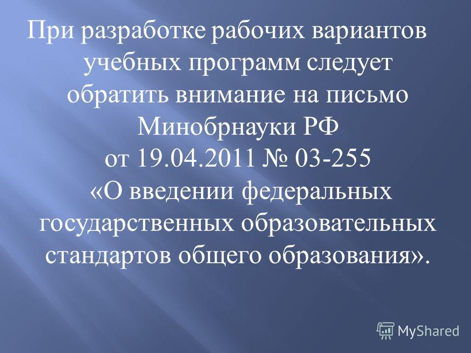 При разработке рабочих вариантов учебных программ следует обратить внимание на письмо Минобрнауки РФ от 19.04.2011 03-255 « О введении федеральных государственных образовательных стандартов общего образования ».