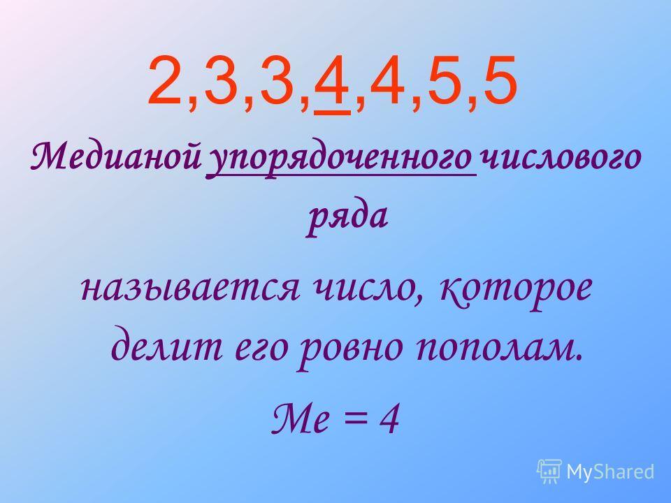 2,3,3,4,4,5,5 Медианой упорядоченного числового ряда называется число, которое делит его ровно пополам. Me = 4