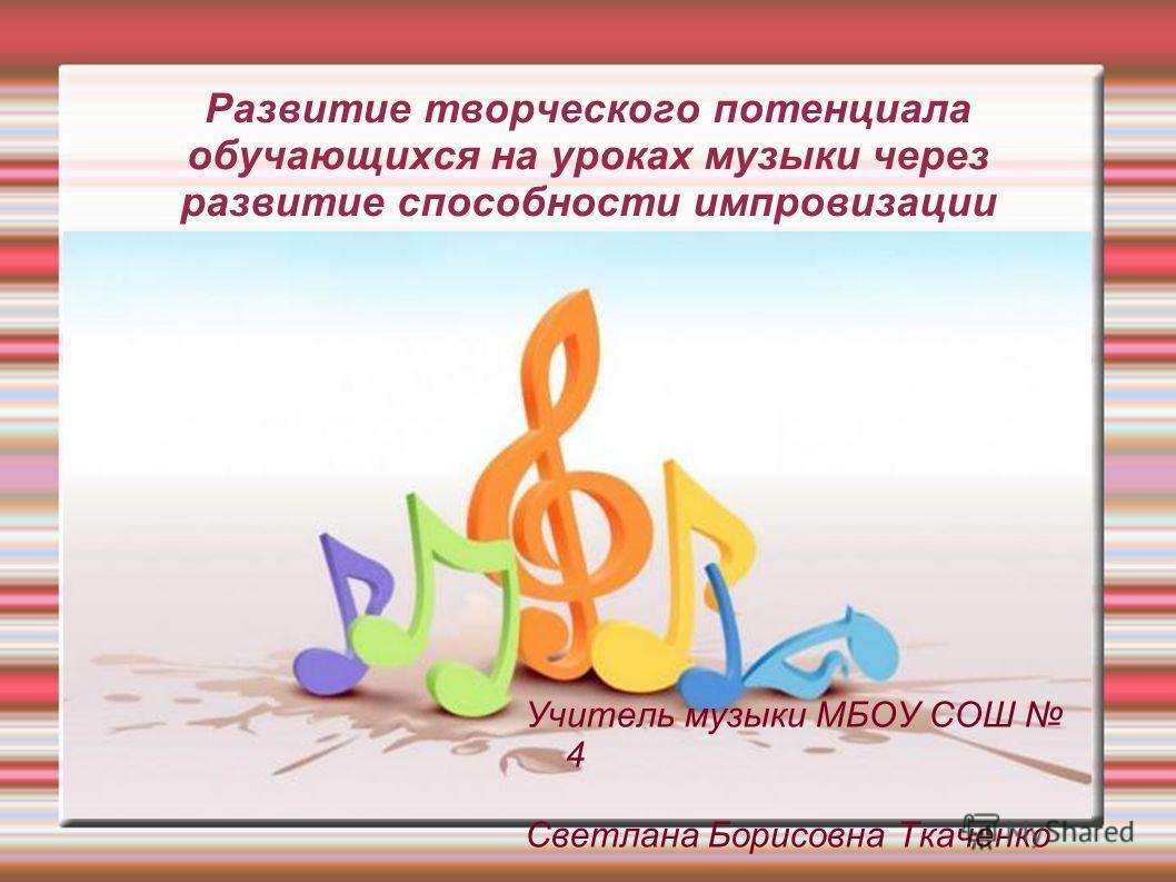 Развитие творческого потенциала обучающихся на уроках музыки через развитие способности импровизации Учитель музыки МБОУ СОШ 4 Светлана Борисовна Ткаченко