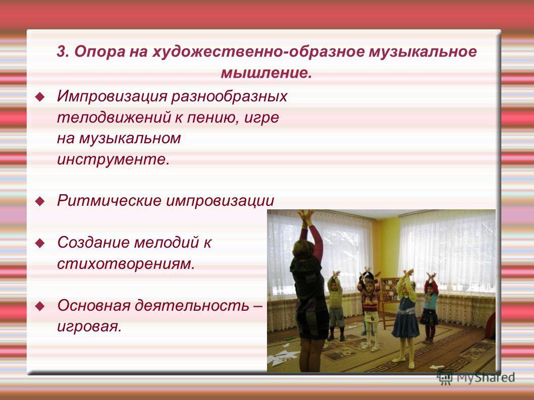 3. Опора на художественно-образное музыкальное мышление. Импровизация разнообразных телодвижений к пению, игре на музыкальном инструменте. Ритмические импровизации Создание мелодий к стихотворениям. Основная деятельность – игровая.